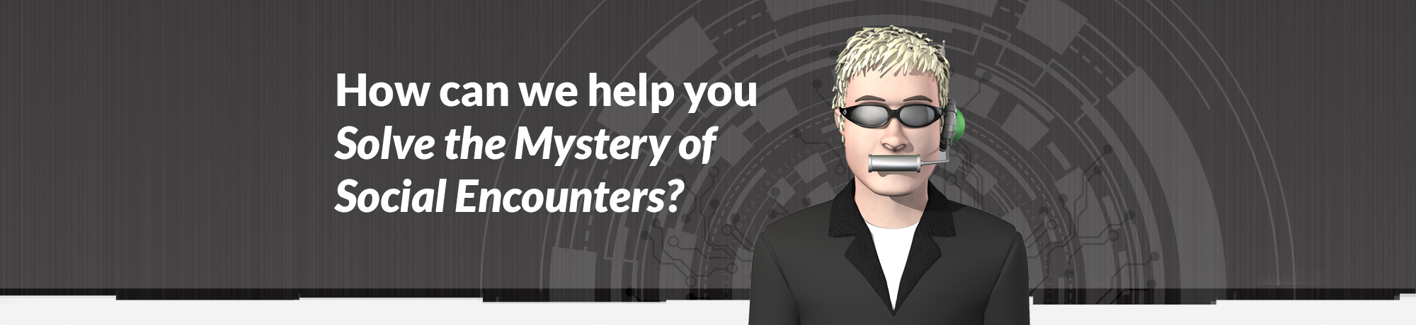 How can we help you Solve the Mystery of Social Encounters